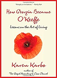 How Georgia Became O'Keeffe: Lessons on the Art of Living by Karen Karbo (2012-05-01)
