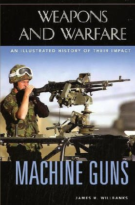 Machine Guns: An Illustrated History of Their Impact (Weapons and Warfare) -