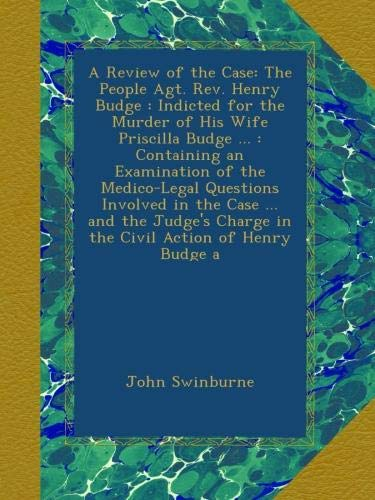 A Review of the Case: The People Agt. Rev. Henry Budge : Indicted for the Murder of His Wife Priscilla Budge : Containing an Examination of the Charge in the Civil Action of Henry Budge a