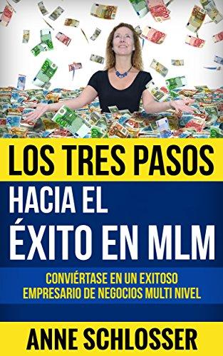 Los Tres Pasos hacia el éxito en MLM: Conviértase en un exitoso empresario de Negocios Multi Nivel por Anne Schlosser