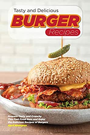 Tasty And Delicious Burger Recipes Prepare Tasty And Crunchy This Fast Food Item And Enjoy The Delicious Recipes Of Burgers English Edition Ebook Blomgren April Amazon De Kindle Shop
