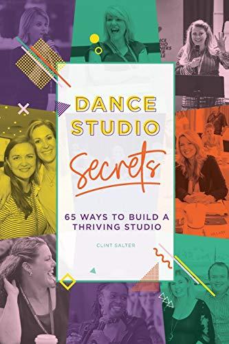 Dance Studio Secrets: 65 Ways To Build A Thriving Studio
