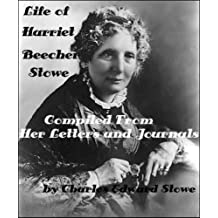 LIFE OF HARRIET BEECHER STOWE Compiled From Her Letters and Journals by Charles Edward Stowe (Illustrated)