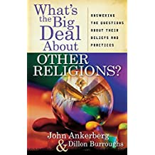 What's the Big Deal About Other Religions?: Answering the Questions About Their Beliefs and Practices by John Ankerberg (2008-03-01)