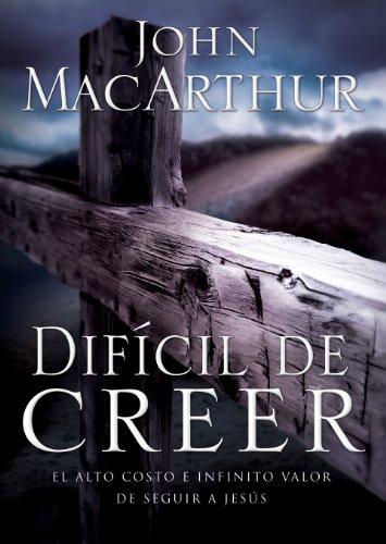 Difícil de Creer: El alto costo e infinito valor de seguir a Jesús por John F. MacArthur