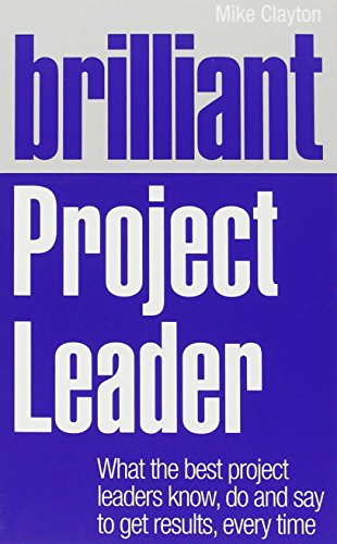 Brilliant Project Leader: What the best project leaders know, do and say to get results, every time (Brilliant Business)