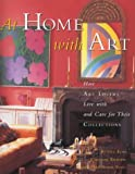 At Home with Art: How Art Lovers Live with and Care for their Collections: How Art Lovers Live with and Care for Their Treasures