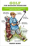 Golf for Weekend Warriors: A Guide to Everything from Bunkers to Birdies to Back Spasms...