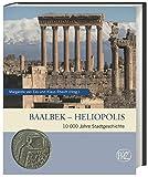 Baalbek - Heliopolis: 10.000 Jahre Stadtgeschichte (Zaberns Bildbände zur Archäologie)