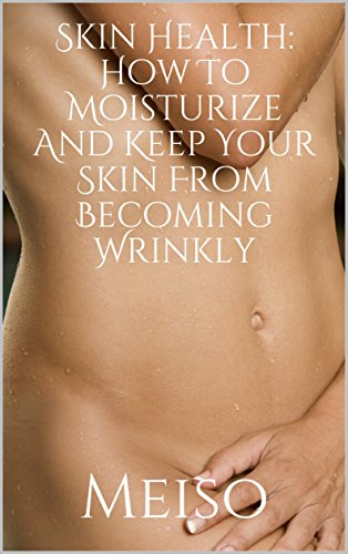Skin Health: How To Moisturize And Keep Your Skin From Becoming Wrinkly (Radiance Formula Beauty Transformation Glowing Secrets Organic Guide Makeup Herbal ... Dermatologist Nourish) (English Edition)