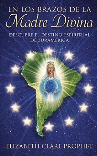En los brazos de la Madre Divina: Descubre el destino espiritual de Suramérica por Elizabeth Clare Prophet