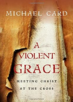 A Violent Grace: Meeting Christ at the Cross by [Card, Michael]