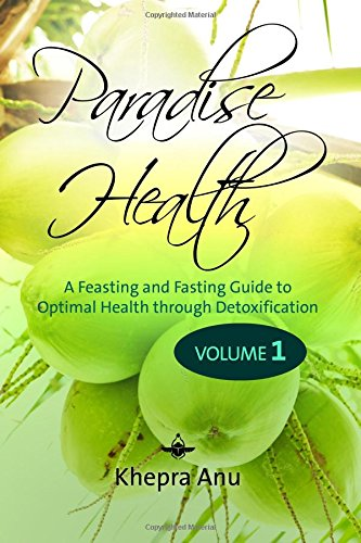 Paradise Health: A Feasting and Fasting Guide to Optimal Health through Detoxification: Volume 1