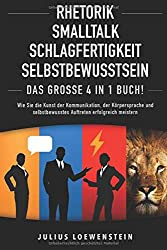 RHETORIK | SMALLTALK | SCHLAGFERTIGKEIT | SELBSTBEWUSSTSEIN - Das Große 4 in 1 Buch!: Wie Sie die Kunst der Kommunikation, der Körpersprache und selbstbewusstes Auftreten erfolgreich meistern