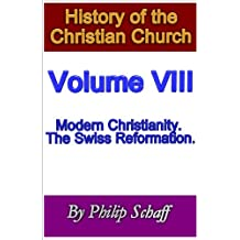 History of the Christian Church, Volume VIII: Modern Christianity. The Swiss Reformation. (English Edition)