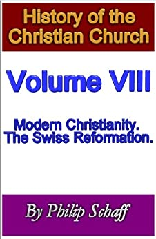 History of the Christian Church, Volume VIII: Modern Christianity. The Swiss Reformation. by [Philip Schaff]