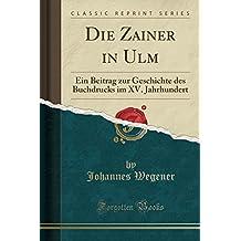 Die Zainer in Ulm: Ein Beitrag zur Geschichte des Buchdrucks im XV. Jahrhundert (Classic Reprint)