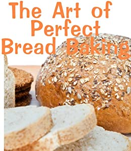 The Art of Perfect Bread Baking (Delicious Recipes Book 12) (English Edition) di [Kessler, June]