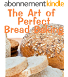 The Art of Perfect Bread Baking (Delicious Recipes Book 12) (English Edition)