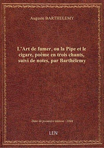 L'Art de fumer, ou la Pipe et le cigare, poème en trois chants, suivi de notes, par Barthélemy
