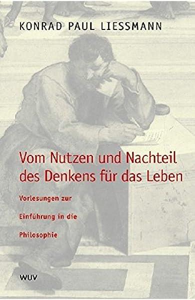 Vom Nutzen Und Nachteil Des Denkens Fur Das Leben Vorlesungen Zur Einfuhrung In Die Philosophie Amazon De Konrad P Liessmann Bucher