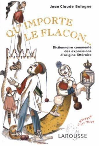 Qu'importe le flacon : Dictionnaire commenté des expressions d'origine littéraire par Jean Claude Bologne