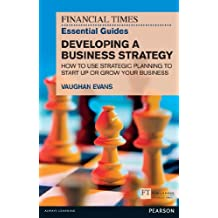 FT Essential Guide to Developing a Business Strategy: How to Use Strategic Planning to Start Up or Grow Your Business (Financial Times Series)