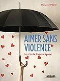 Aimer sans violence - Les clés de l'amour apaisé.