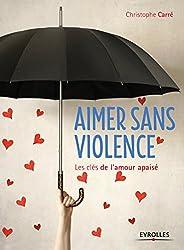 Aimer sans violence: Les clés de l'amour apaisé.