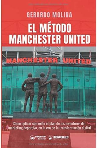 El método Manchester United: Como aplicar con éxito el plan de los inventores del marketing deportivo en la era de la transformación digital
