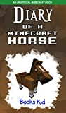 Diary of a Minecraft Horse: An Unofficial Minecraft Book (Minecraft Diary Books and Wimpy Zombie Tales For Kids 23)