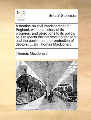 A treatise on civil imprisonment in England; with the history of its progress, and objections to its policy, as it respects the interests of of debtors. By Thomas MacDonald.