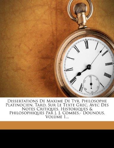 Dissertations de Maxime de Tyr, Philosophe Platinocien, Tard. Sur Le Texte Grec, Avec Des Notes Critiques, Historiques & Philosophiques Par J. J. Combes.- Dounous, Volume 1...