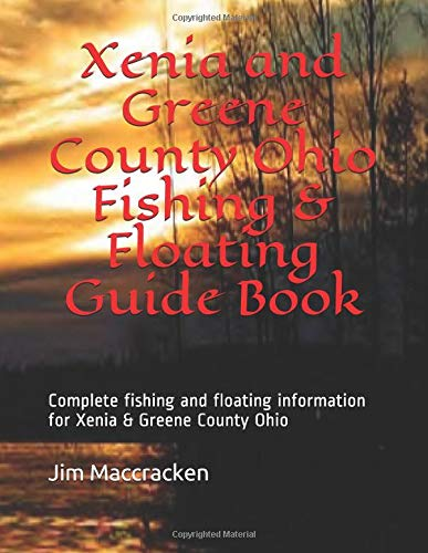 Xenia and Greene County Ohio Fishing & Floating Guide Book: Complete fishing and floating information for Greene County Ohio (Ohio Fishing & Floating Guide Books, Band 30)