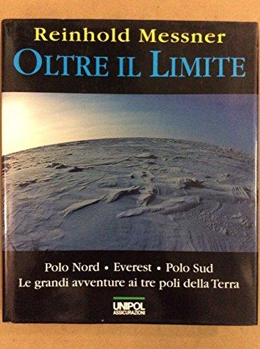 Oltre il limite. Polo Nord, Everest. Polo Sud. Le grandi avventure ai tre poli della terra.