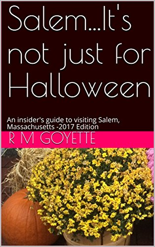 Salem...It's not just for Halloween: An insider's guide to visiting Salem, Massachusetts -2017 Edition (English - Halloween Ma 2017