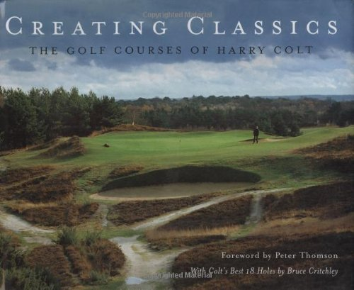 Creating Classics: The Golf Courses of Harry Colt by Peter Pugh (2008-11-06)