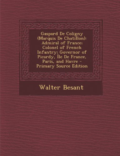 Gaspard de Coligny (Marquis de Chatillon): Admiral of France; Colonel of French Infantry; Governor of Picardy, Ile de France, Paris, and Havre