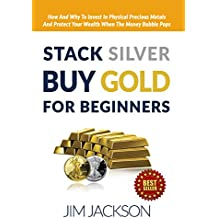 Stack Silver, Buy Gold, For Beginners: How And Why To Invest In Physical Precious Metals And, Protect Your Wealth, When The, Money Bubble Pops (Silver, ... Gold Wars, FED Book 1) (English Edition)