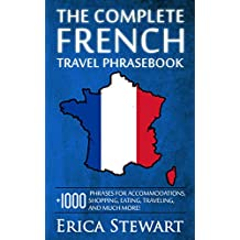 THE COMPLETE FRENCH TRAVEL PHRASEBOOK: Travel Phrasebook for Travelling to France, + 1000 Phrases for Accommodations, Shopping, Eating, Traveling, and ... (Language Instruction) (English Edition)