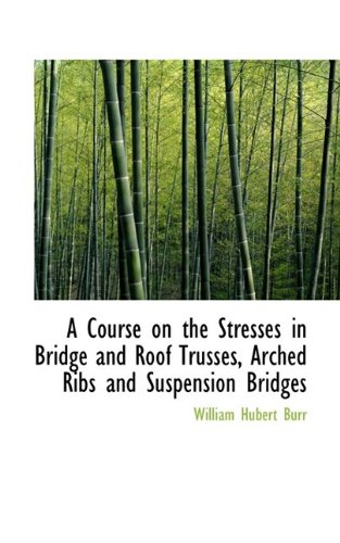 A Course on the Stresses in Bridge and Roof Trusses, Arched Ribs and Suspension Bridges
