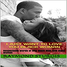 I Just Want to Love You Black Woman: Respectable Words of Why Black Men Love Black Women