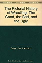 The Pictorial History of Wrestling: The Good, the Bad, and the Ugly by Bert Randolph Sugar (1985-05-01)