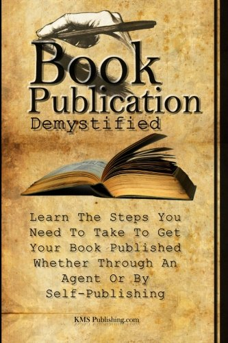 Book Publication Demystified Learn The Steps You Need To Take To Get Your Book Published Whether Through An Agent