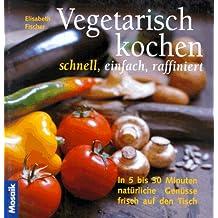 Vegetarisch kochen - schnell, einfach, raffiniert