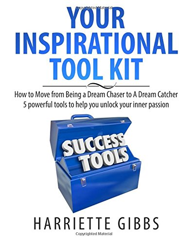 Your Inspirational Tool Kit: How to Move from a Dream Chaser to a Dream Catcher 5 Powerful Tools to help you unlock your inner passion. (Chaser-kit)