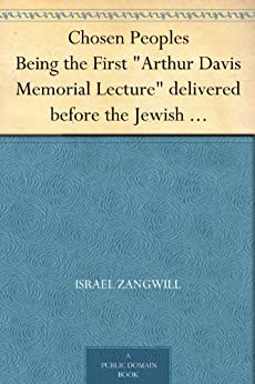 "Chosen Peoples Being the First ""Arthur Davis Memorial Lecture"" delivered before the Jewish Historical Society at University College on Easter-Passover Sunday, 1918/5678 by [Zangwill, Israel]"