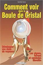 Comment voir dans la boule de cristal - Développer vos dons de voyance de Caroline Leroy