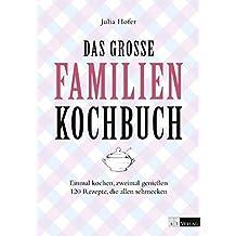 Das grosse Familienkochbuch: Einmal kochen, zweimal geniessen. 120 Rezepte, die allen schmecken by Julia Hofer (2014-09-15)