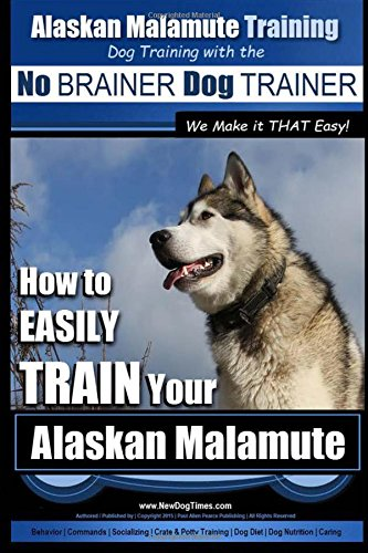 Alaskan Malamute Training   Dog Training with the No BRAINER Dog TRAINER ~ We make it THAT easy!: How to EASILY TRAIN…